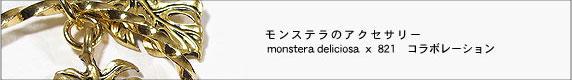 モンステラノアクセサリー monstera deliciosa × 821 コラボレーション
